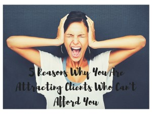 5 Reasons Why You Are Attracting Clients Who Can't Afford You